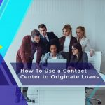 How to Use a Contact Center Effectively to Originate Loans